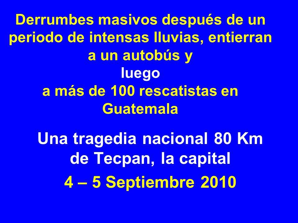 Derrumbes masivos después de un periodo de intensas lluvias, entierran a un autobús y luego a más de 100 rescatistas en Guatemala Una tragedia nacional 80 Km de Tecpan, la capital 4 – 5 Septiembre 2010