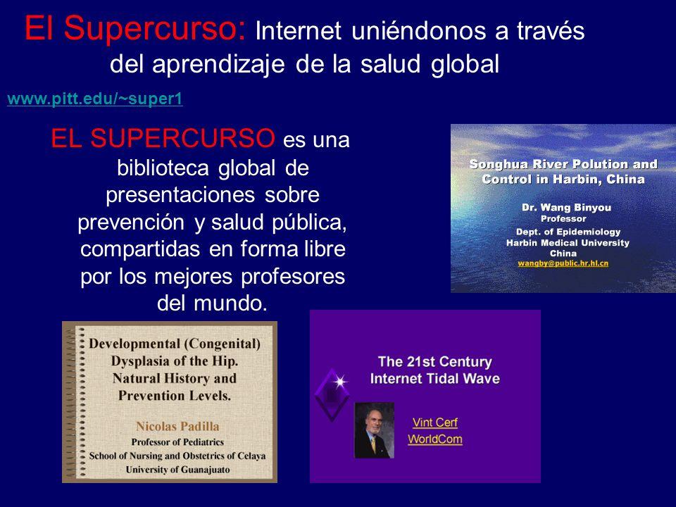 www.pitt.edu/~super1 El Supercurso: Internet uniéndonos a través del aprendizaje de la salud global EL SUPERCURSO es una biblioteca global de presentaciones sobre prevención y salud pública, compartidas en forma libre por los mejores profesores del mundo.