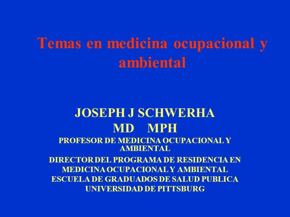 Temas en medicina ocupacional y ambiental JOSEPH J SCHWERHA MD MPH PROFESOR DE MEDICINA OCUPACIONAL Y AMBIENTAL DIRECTOR DEL PROGRAMA DE RESIDENCIA EN MEDICINA OCUPACIONAL Y AMBIENTAL ESCUELA DE GRADUADOS DE SALUD PUBLICA UNIVERSIDAD DE PITTSBURG