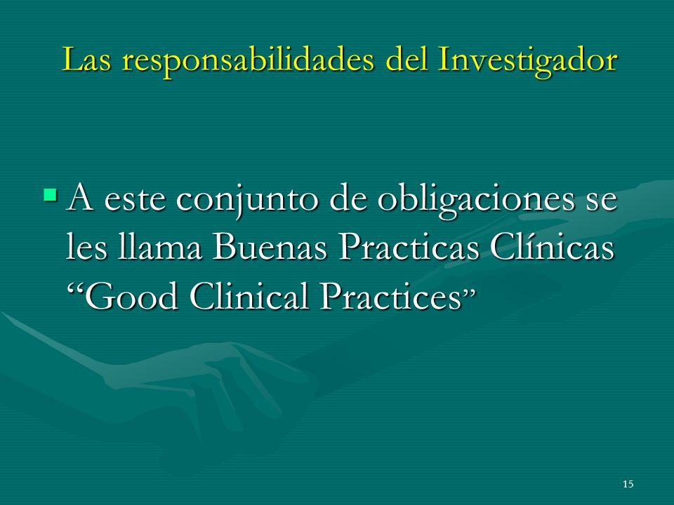 15 Las responsabilidades del Investigador A este conjunto de obligaciones se les llama Buenas Practicas Clínicas Good Clinical Practices A este conjun