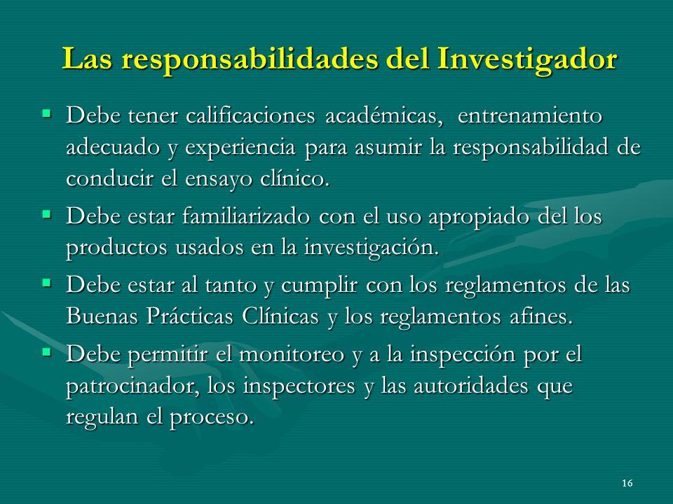 16 Las responsabilidades del Investigador Debe tener calificaciones académicas, entrenamiento adecuado y experiencia para asumir la responsabilidad de