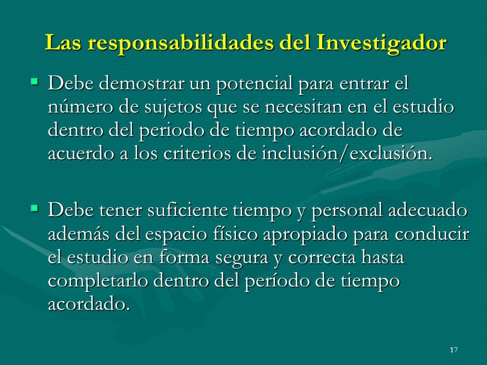 17 Las responsabilidades del Investigador Debe demostrar un potencial para entrar el número de sujetos que se necesitan en el estudio dentro del perio