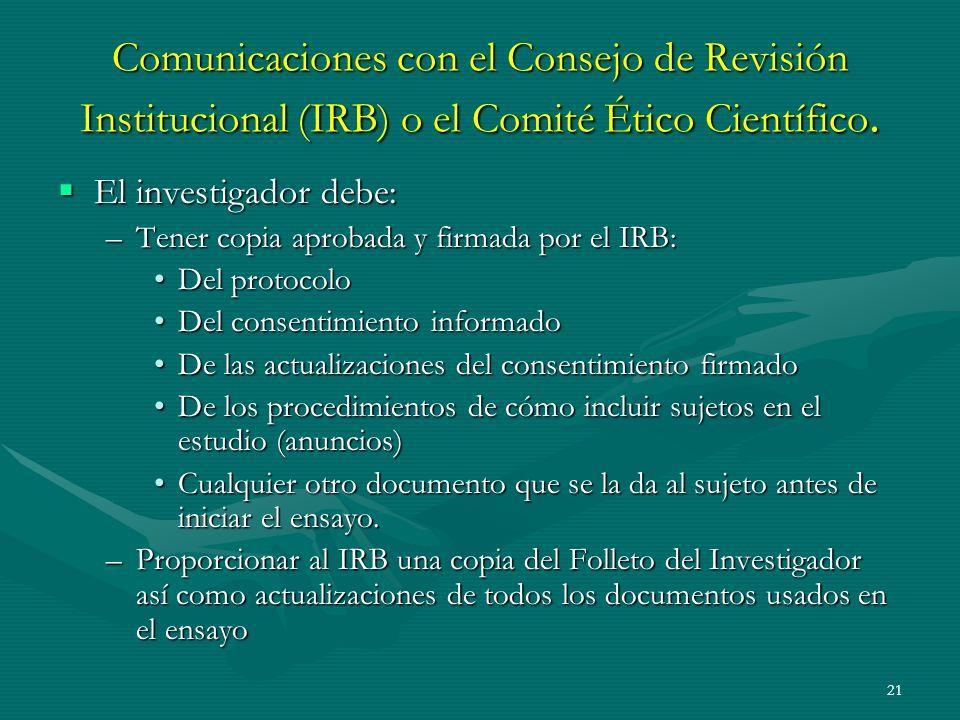 21 Comunicaciones con el Consejo de Revisión Institucional (IRB) o el Comité Ético Científico. El investigador debe: El investigador debe: –Tener copi