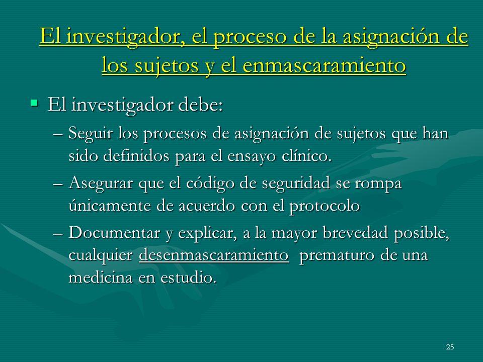 25 El investigador, el proceso de la asignación de los sujetos y el enmascaramiento El investigador debe: El investigador debe: –Seguir los procesos d
