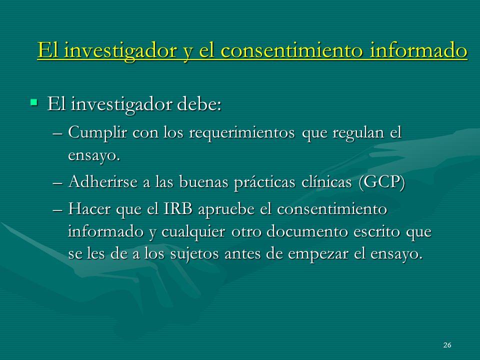 26 El investigador y el consentimiento informado El investigador debe: El investigador debe: –Cumplir con los requerimientos que regulan el ensayo. –A