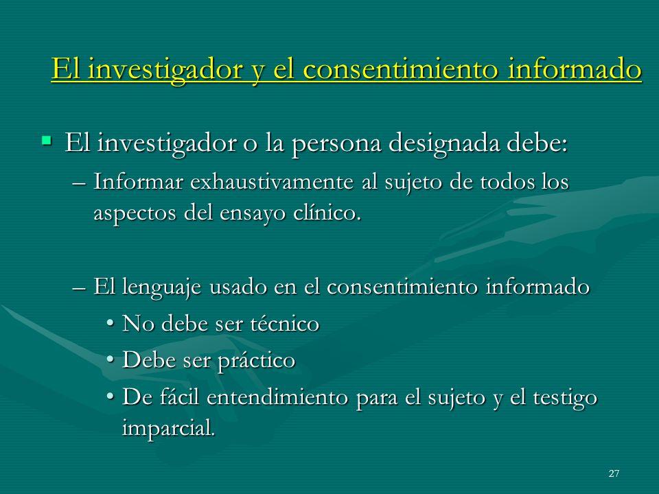 27 El investigador y el consentimiento informado El investigador o la persona designada debe: El investigador o la persona designada debe: –Informar e