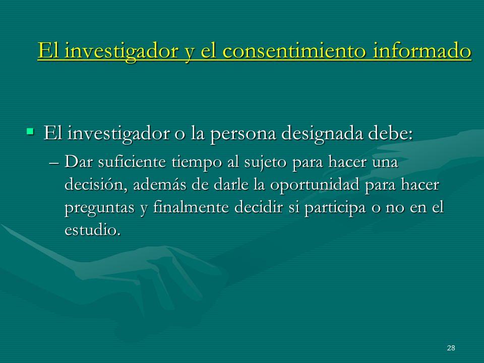28 El investigador y el consentimiento informado El investigador o la persona designada debe: El investigador o la persona designada debe: –Dar sufici
