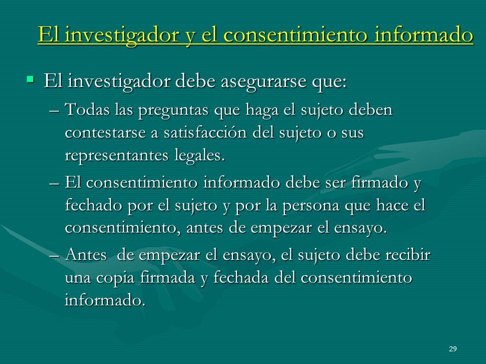29 El investigador y el consentimiento informado El investigador debe asegurarse que: El investigador debe asegurarse que: –Todas las preguntas que ha