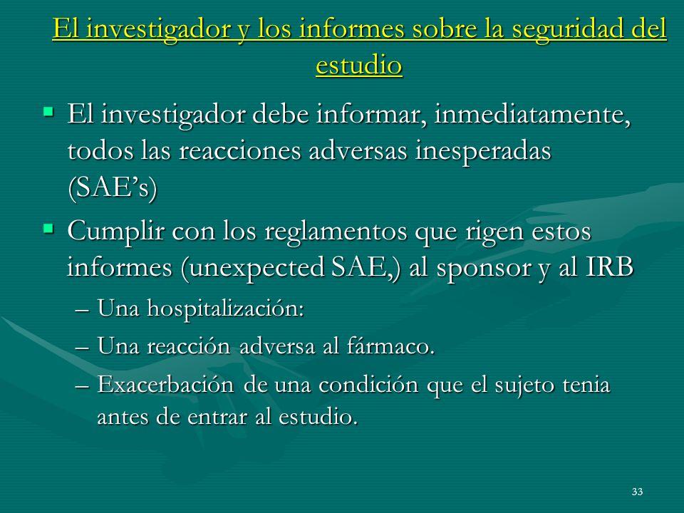 33 El investigador y los informes sobre la seguridad del estudio El investigador debe informar, inmediatamente, todos las reacciones adversas inespera