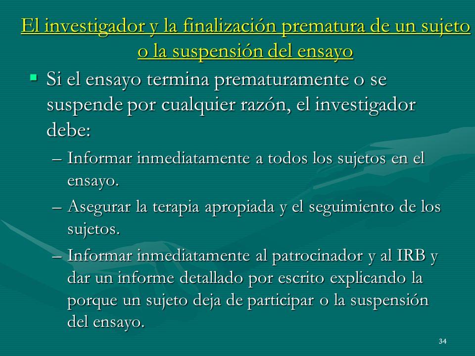 34 El investigador y la finalización prematura de un sujeto o la suspensión del ensayo Si el ensayo termina prematuramente o se suspende por cualquier