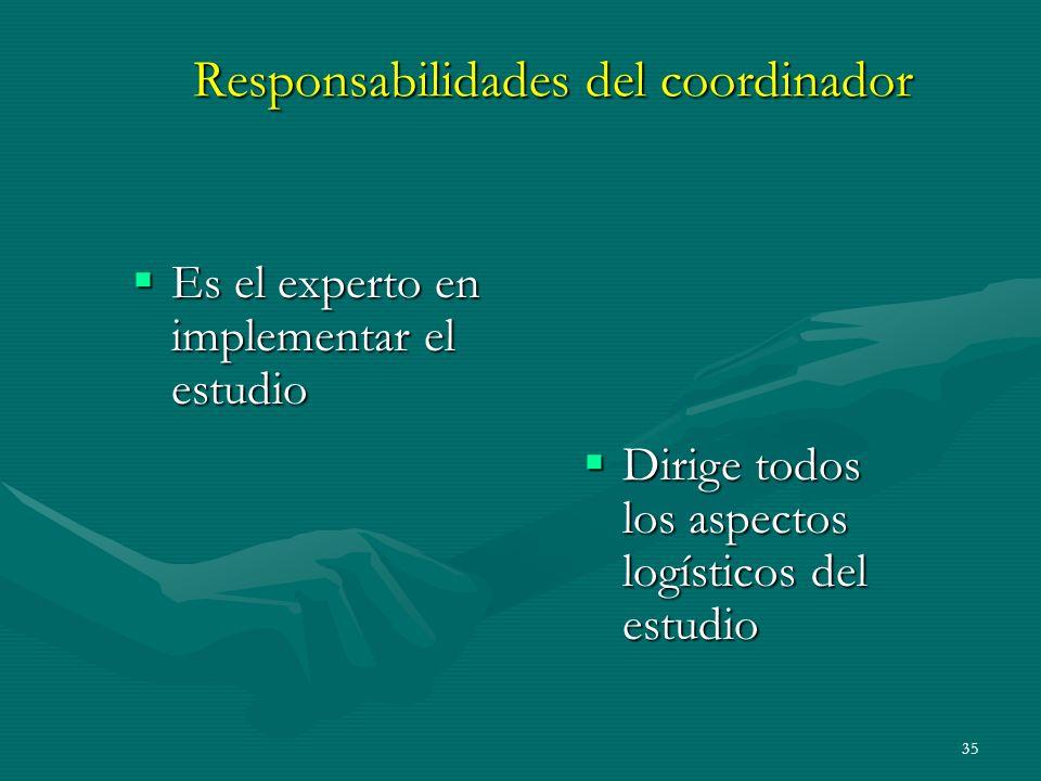 35 Responsabilidades del coordinador Es el experto en implementar el estudio Es el experto en implementar el estudio Dirige todos los aspectos logísti