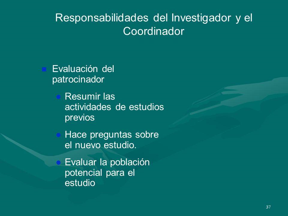 37 Responsabilidades del Investigador y el Coordinador n Evaluación del patrocinador l Resumir las actividades de estudios previos l Hace preguntas so