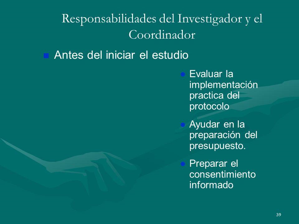 39 Responsabilidades del Investigador y el Coordinador n Antes del iniciar el estudio l Evaluar la implementación practica del protocolo l Ayudar en l