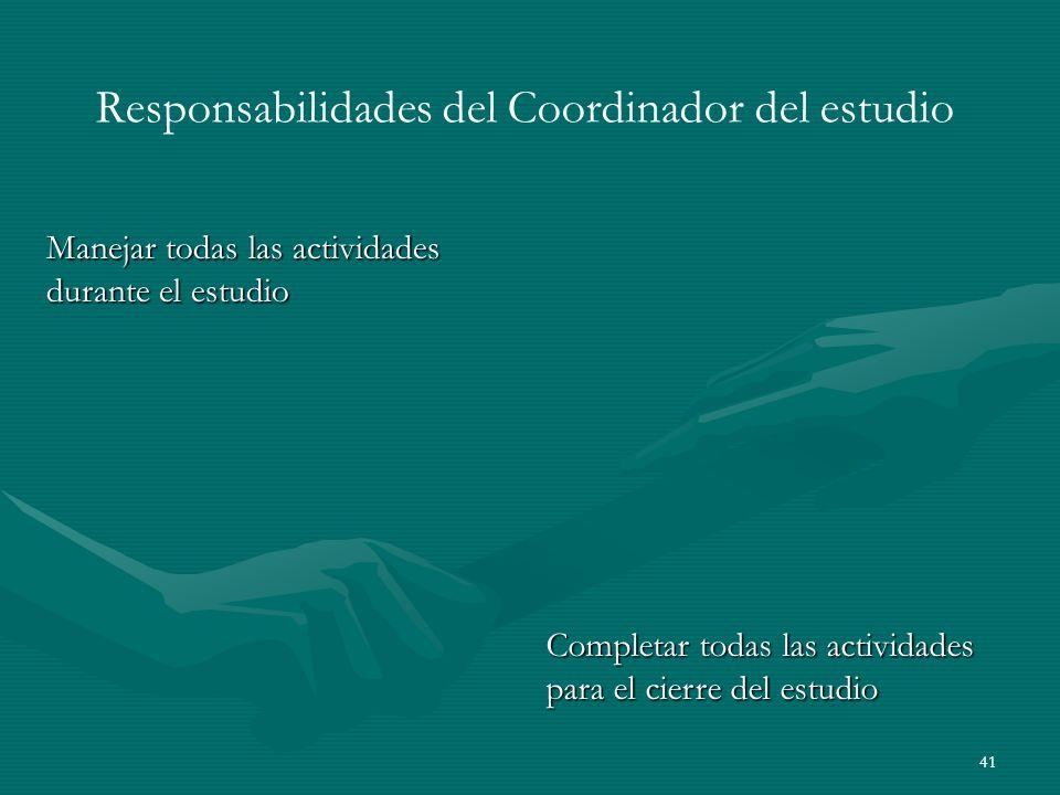 41 Responsabilidades del Coordinador del estudio Manejar todas las actividades durante el estudio Completar todas las actividades para el cierre del e