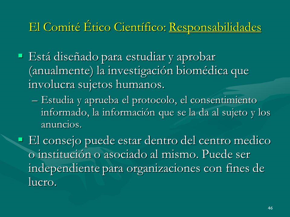 46 El Comité Ético Científico: Responsabilidades Está diseñado para estudiar y aprobar (anualmente) la investigación biomédica que involucra sujetos h