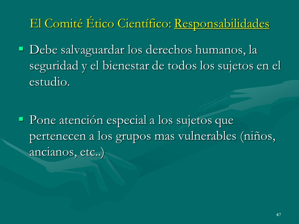 47 El Comité Ético Científico: Responsabilidades Debe salvaguardar los derechos humanos, la seguridad y el bienestar de todos los sujetos en el estudi