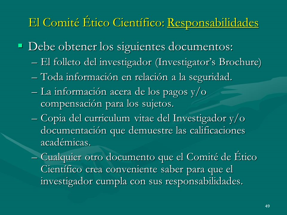 49 El Comité Ético Científico: Responsabilidades Debe obtener los siguientes documentos: Debe obtener los siguientes documentos: –El folleto del inves