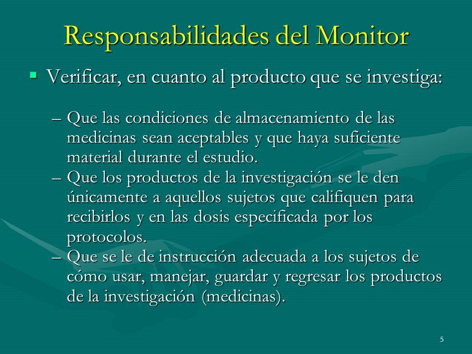 5 Responsabilidades del Monitor Verificar, en cuanto al producto que se investiga: Verificar, en cuanto al producto que se investiga: –Que las condici