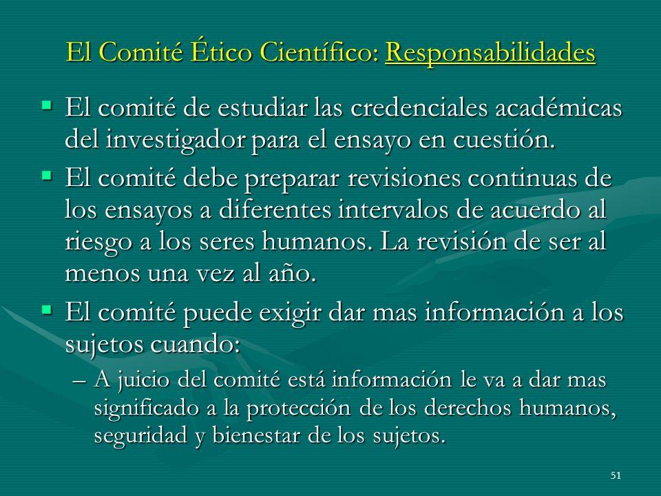 51 El Comité Ético Científico: Responsabilidades El comité de estudiar las credenciales académicas del investigador para el ensayo en cuestión. El com