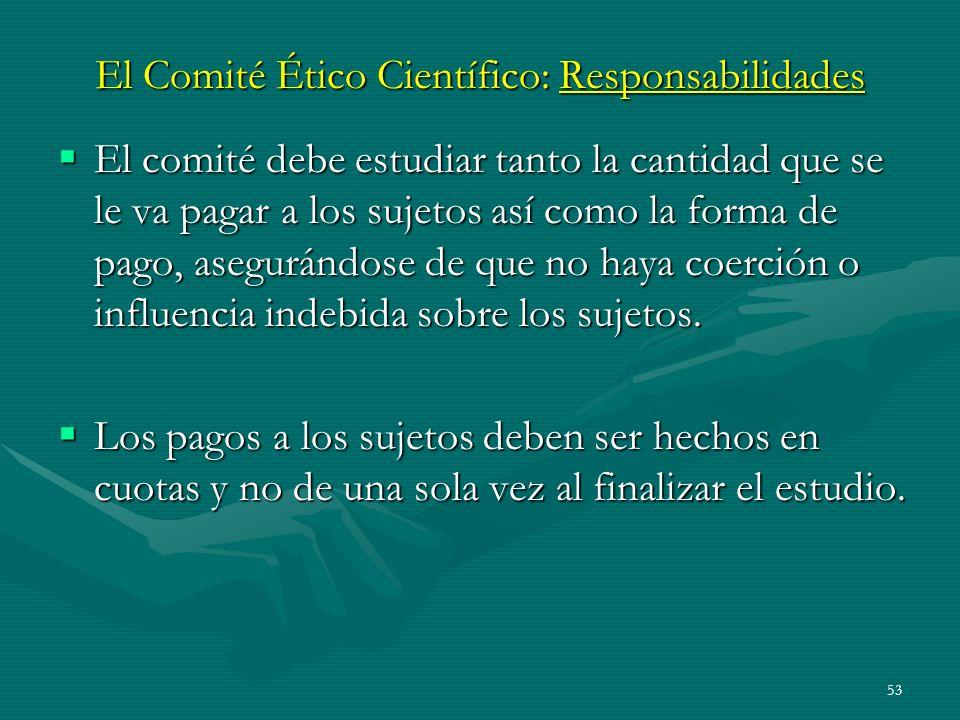 53 El Comité Ético Científico: Responsabilidades El comité debe estudiar tanto la cantidad que se le va pagar a los sujetos así como la forma de pago,