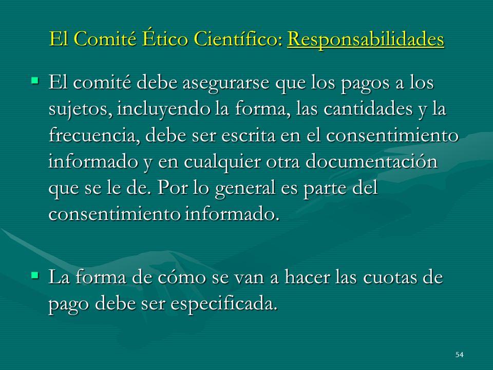 54 El Comité Ético Científico: Responsabilidades El comité debe asegurarse que los pagos a los sujetos, incluyendo la forma, las cantidades y la frecu