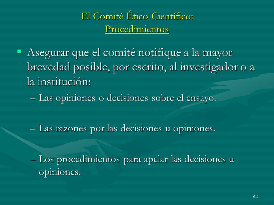 62 El Comité Ético Científico: Procedimientos Asegurar que el comité notifique a la mayor brevedad posible, por escrito, al investigador o a la instit
