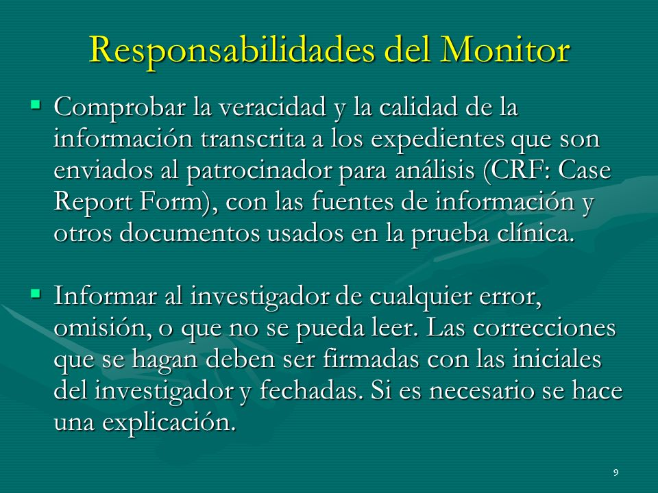 9 Responsabilidades del Monitor Comprobar la veracidad y la calidad de la información transcrita a los expedientes que son enviados al patrocinador pa