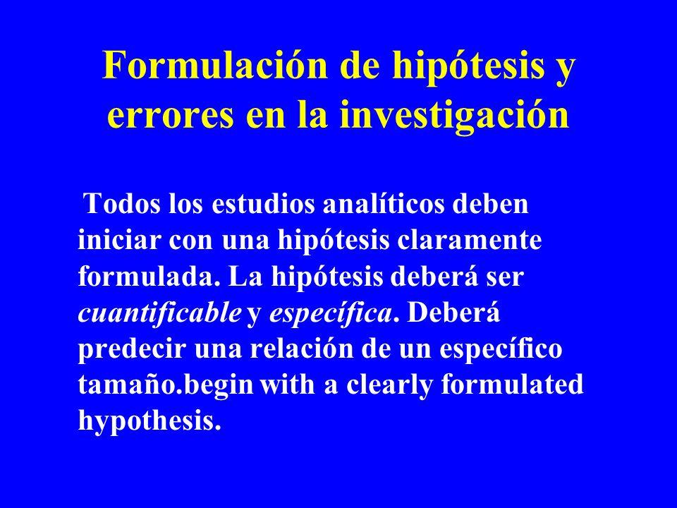 Formulación de hipótesis y errores en la investigación Todos los estudios analíticos deben iniciar con una hipótesis claramente formulada. La hipótesi