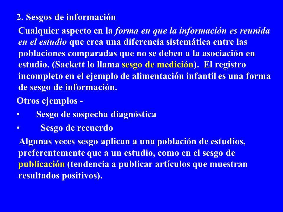2. Sesgos de información Cualquier aspecto en la forma en que la información es reunida en el estudio que crea una diferencia sistemática entre las po