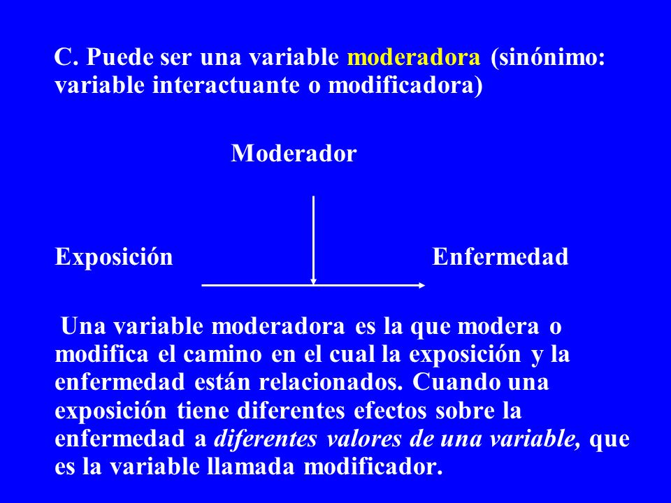C. Puede ser una variable moderadora (sinónimo: variable interactuante o modificadora) Moderador ExposiciónEnfermedad Una variable moderadora es la qu