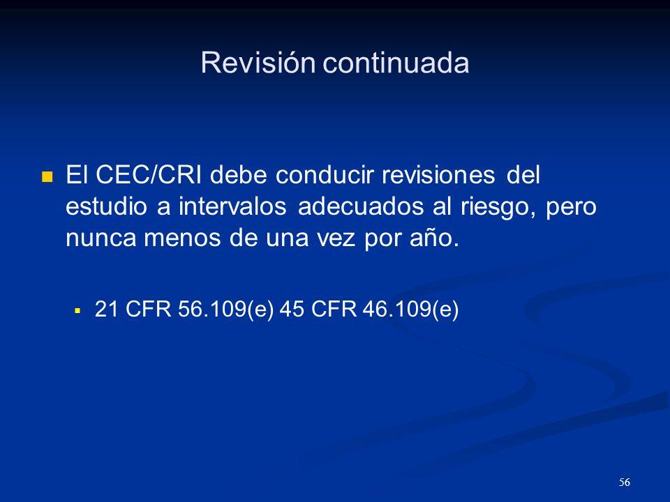 57 Criterios para la revisión continuada El CEC/CRI debe mantener los mismos criterios que utilizo para la revisión o estudio inicial 45 CFR Part 46.111 21 CFR Part 56.111