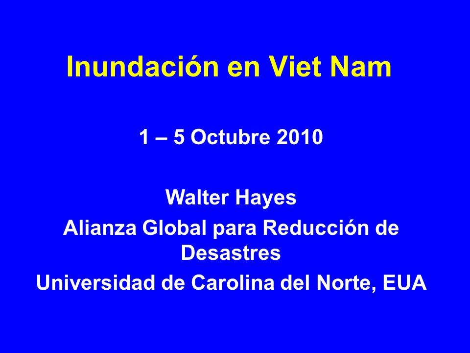 Inundación en Viet Nam 1 – 5 Octubre 2010 Walter Hayes Alianza Global para Reducción de Desastres Universidad de Carolina del Norte, EUA