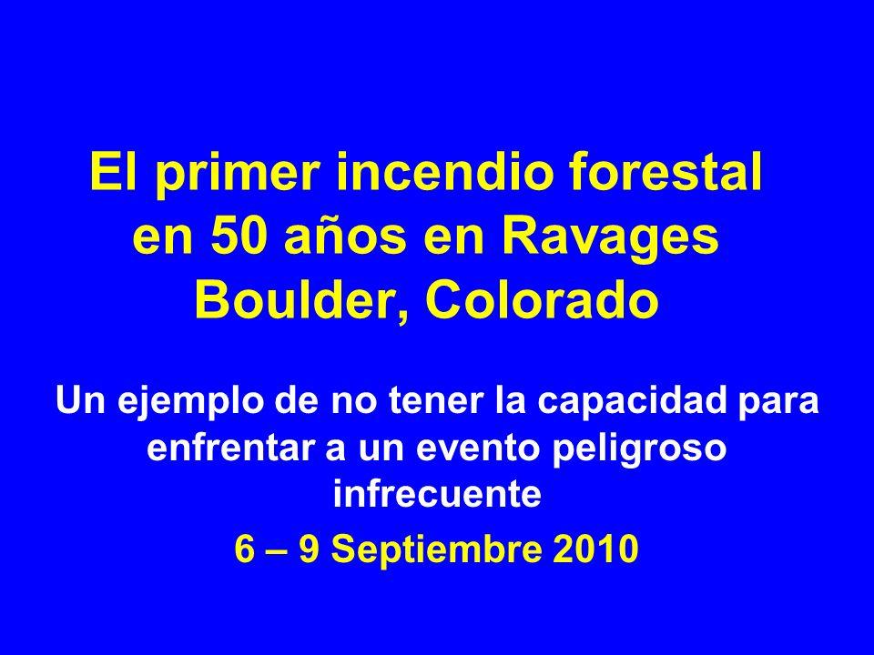 El primer incendio forestal en 50 años en Ravages Boulder, Colorado Un ejemplo de no tener la capacidad para enfrentar a un evento peligroso infrecuente 6 – 9 Septiembre 2010