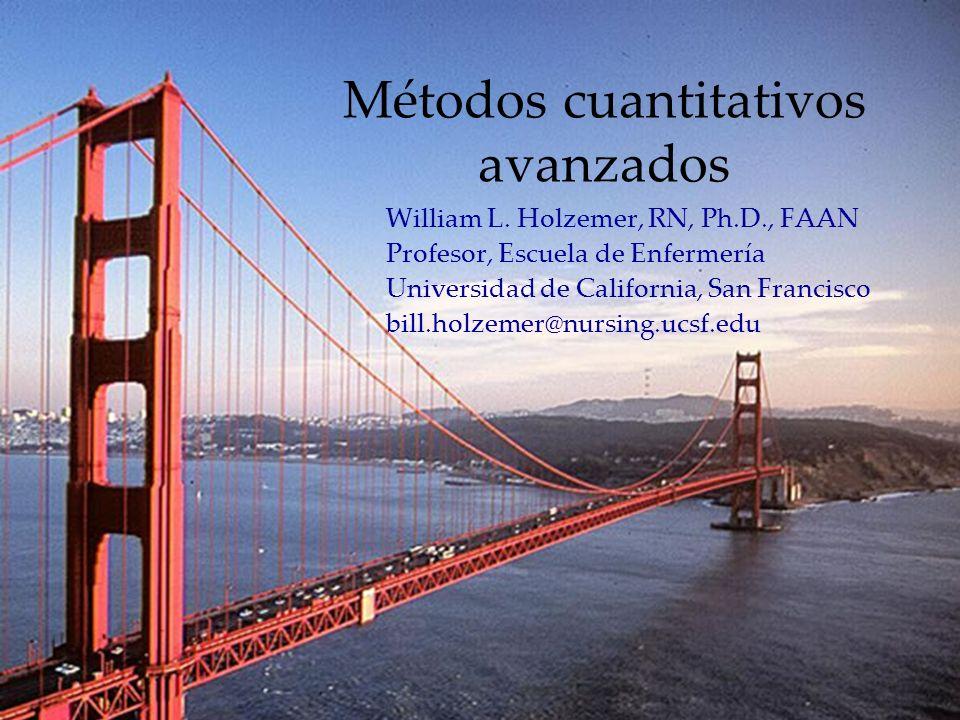 1 Métodos cuantitativos avanzados William L. Holzemer, RN, Ph.D., FAAN Profesor, Escuela de Enfermería Universidad de California, San Francisco bill.h