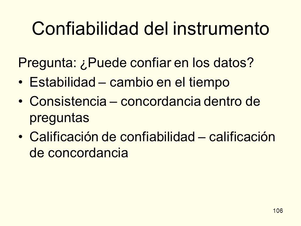 106 Confiabilidad del instrumento Pregunta: ¿Puede confiar en los datos? Estabilidad – cambio en el tiempo Consistencia – concordancia dentro de pregu