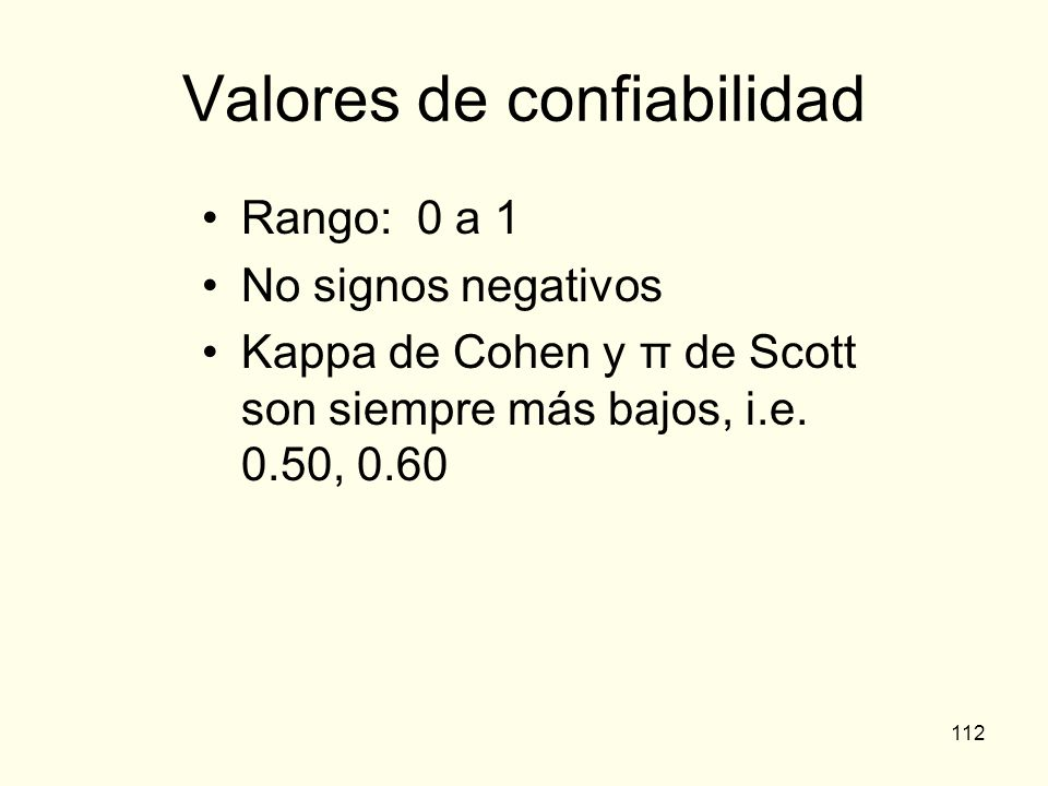 112 Valores de confiabilidad Rango: 0 a 1 No signos negativos Kappa de Cohen y π de Scott son siempre más bajos, i.e. 0.50, 0.60
