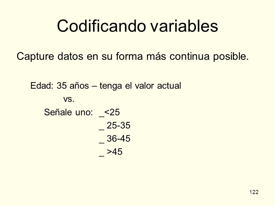 122 Codificando variables Capture datos en su forma más continua posible. Edad: 35 años – tenga el valor actual vs. Señale uno: _<25 _ 25-35 _ 36-45 _