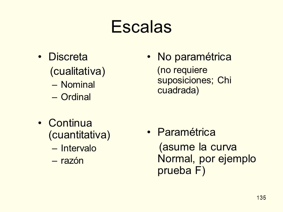 135 Escalas Discreta (cualitativa) –Nominal –Ordinal Continua (cuantitativa) –Intervalo –razón No paramétrica (no requiere suposiciones; Chi cuadrada)