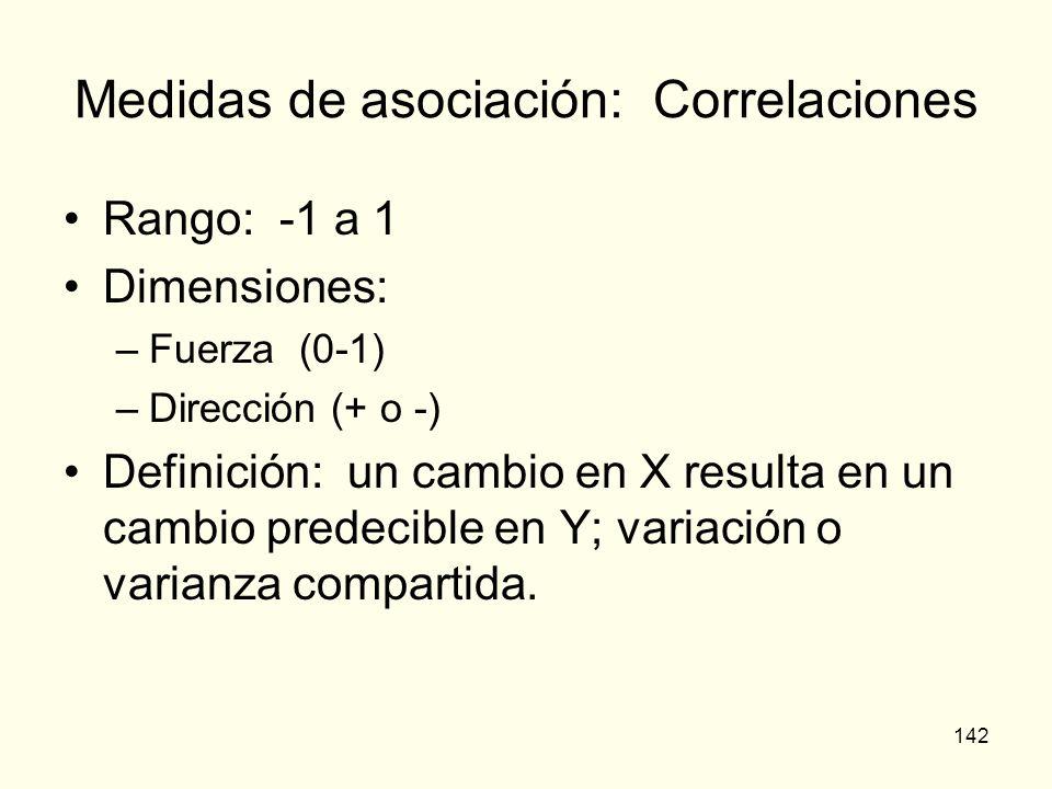 142 Medidas de asociación: Correlaciones Rango: -1 a 1 Dimensiones: –Fuerza (0-1) –Dirección (+ o -) Definición: un cambio en X resulta en un cambio p
