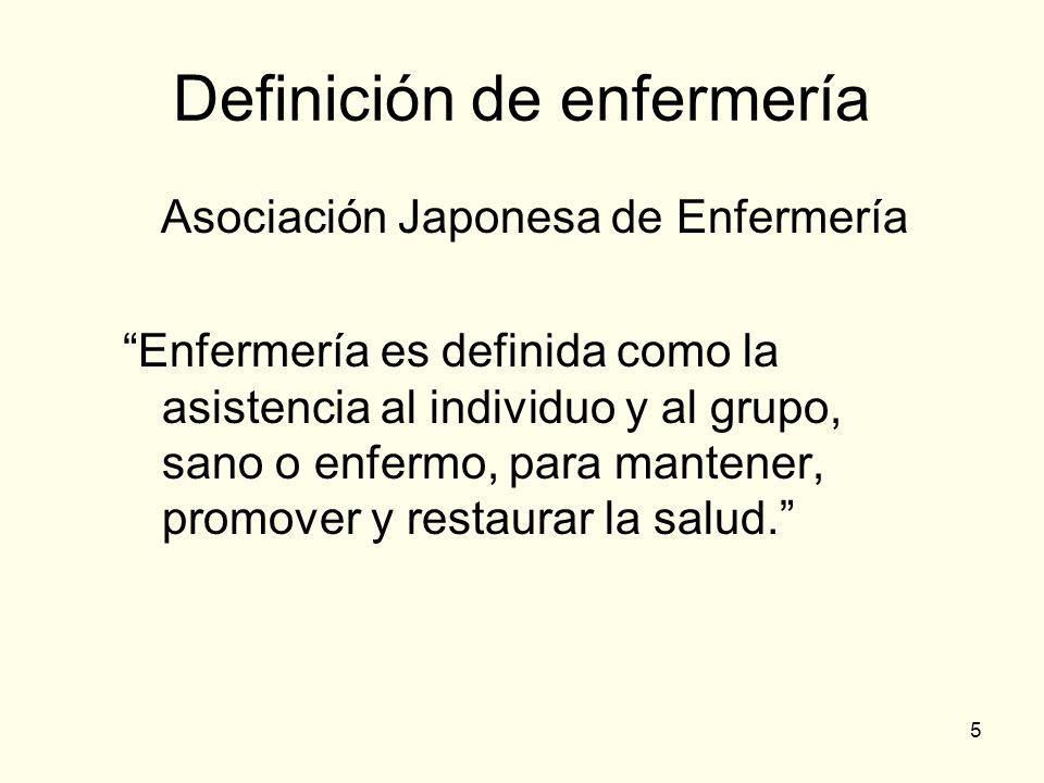 5 Definición de enfermería Asociación Japonesa de Enfermería Enfermería es definida como la asistencia al individuo y al grupo, sano o enfermo, para m