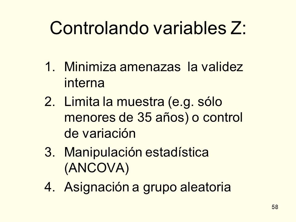 58 Controlando variables Z: 1.Minimiza amenazas la validez interna 2.Limita la muestra (e.g. sólo menores de 35 años) o control de variación 3.Manipul