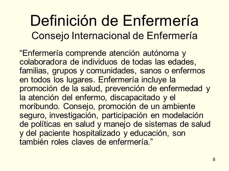 6 Definición de Enfermería Consejo Internacional de Enfermería Enfermería comprende atención autónoma y colaboradora de individuos de todas las edades