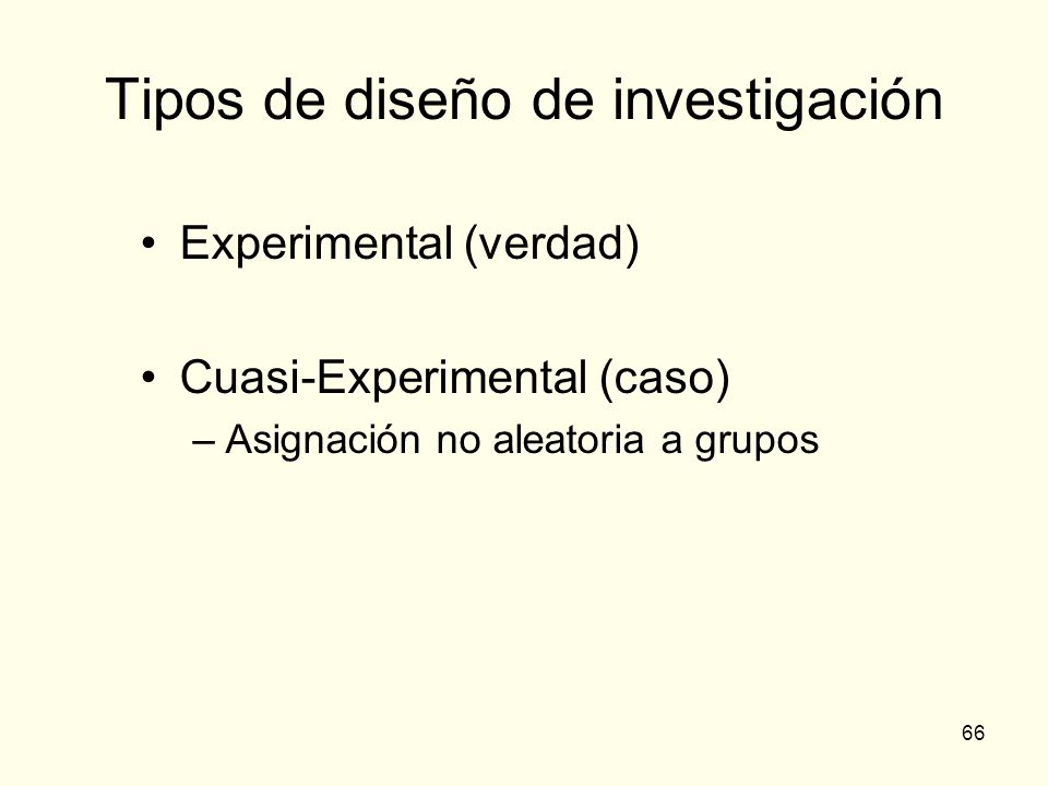 66 Tipos de diseño de investigación Experimental (verdad) Cuasi-Experimental (caso) –Asignación no aleatoria a grupos