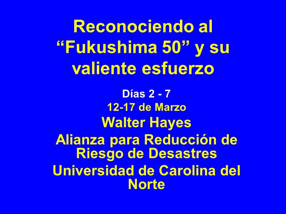 Reconociendo al Fukushima 50 y su valiente esfuerzo Días 2 - 7 12-17 de Marzo Walter Hayes Alianza para Reducción de Riesgo de Desastres Universidad de Carolina del Norte