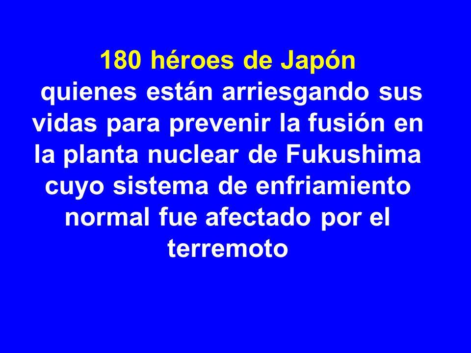180 héroes de Japón quienes están arriesgando sus vidas para prevenir la fusión en la planta nuclear de Fukushima cuyo sistema de enfriamiento normal fue afectado por el terremoto