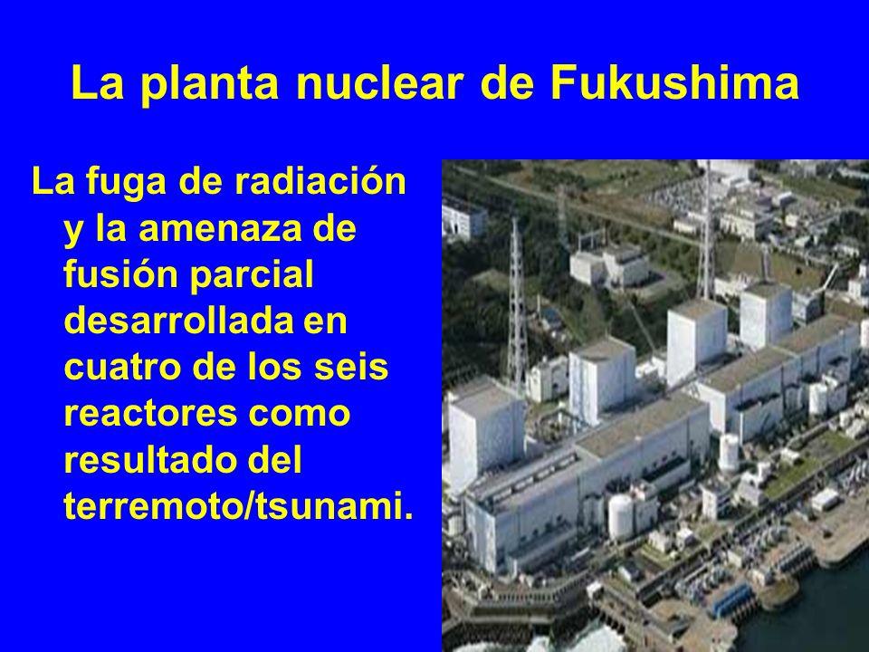 La planta nuclear de Fukushima La fuga de radiación y la amenaza de fusión parcial desarrollada en cuatro de los seis reactores como resultado del ter