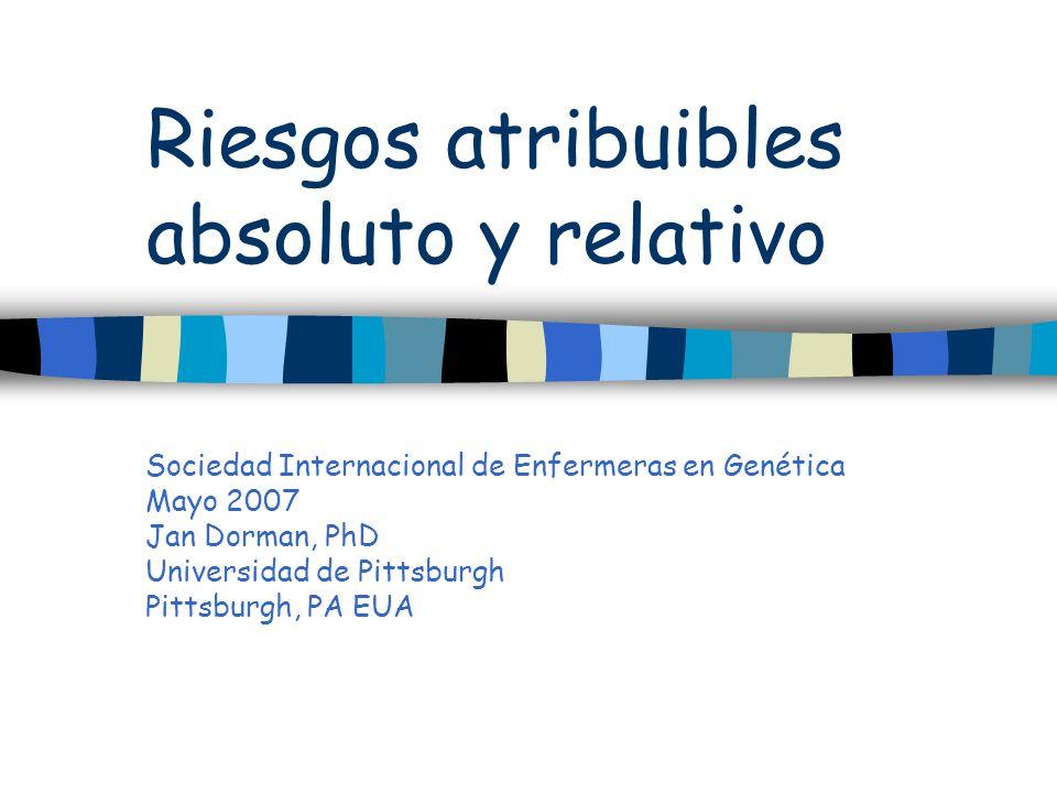 Riesgos atribuibles absoluto y relativo Sociedad Internacional de Enfermeras en Genética Mayo 2007 Jan Dorman, PhD Universidad de Pittsburgh Pittsburg