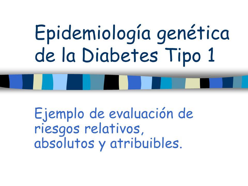 Epidemiología genética de la Diabetes Tipo 1 Ejemplo de evaluación de riesgos relativos, absolutos y atribuibles.