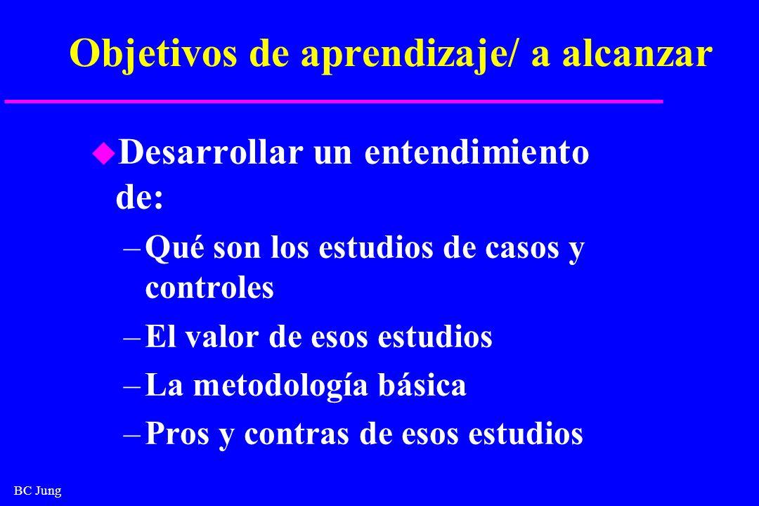 BC Jung Objetivos de aprendizaje/ a alcanzar u Desarrollar un entendimiento de: –Qué son los estudios de casos y controles –El valor de esos estudios