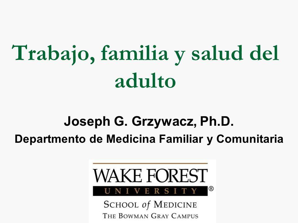 Trabajo, familia y salud del adulto Joseph G.Grzywacz, Ph.D.